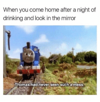 Anybody else?: When you come home after a night of  drinking and look in the mirror  seen suchamess.  Thomas had never seen such a mess Anybody else?