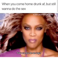 Af, Drunk, and Sex: When you come home drunk af, but stil  wanna do the sex  IG @HOEGIVESNOFUCKS Pillow princess 👸🏼 smize