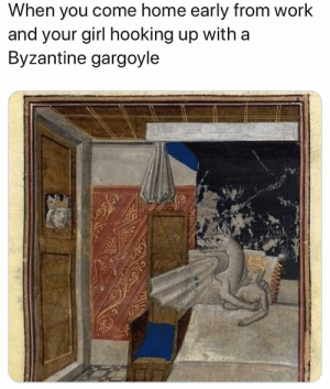 Memes, Work, and Girl: When you come home early from work  and your girl hooking up with a  Byzantine gargoyle Relatable