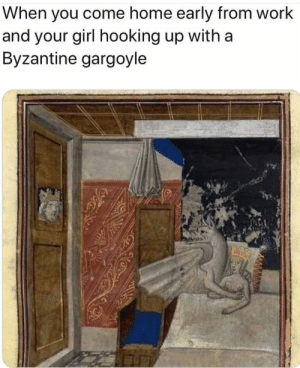 I hate when it happens: When you come home early from work  and your girl hooking up with a  Byzantine gargoyle I hate when it happens