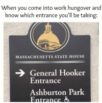 Finance, Hookers, and Memes: When you come into work hungover and  know which entrance you'll be taking:  MASSACHUSETTS STATE HOUSE  General Hooker  Entrance  Ashburton Park  Entrance Wearing Eau de Shame today. goodtimes hungover worklife hooker party meme business finance city london yyz he6 thefleek rightnow wine drinks ff tgif weekend uk goals squad original love workworkwork