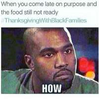 Food, Memes, and Thanksgiving With Black Families: When you come late on purpose and  the food still not ready  ThanksgivingWithBlackFamilies  How 😑😑😂😂😂😂😂 pettypost pettyastheycome straightclownin hegotjokes jokesfordays itsjustjokespeople itsfunnytome funnyisfunny randomhumor thanksgivingwithblackfamilies