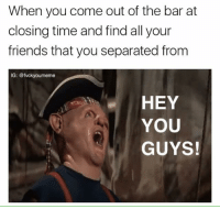 Scarily accurate: When you come out of the bar at  closing time and find all your  friends that you separated from  IG: @fvckyourmeme  HEY  YOU  GUYS! Scarily accurate