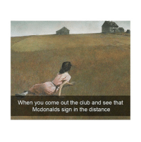 Club, McDonalds, and Classical Art: When you come out the club and see that  Mcdonalds sign in the distance I need to get there