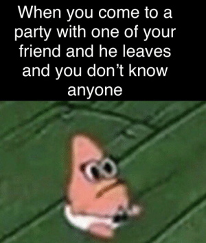 Mom come pick me up I'm scared: When you come to a  party with one of your  friend and he leaves  and you don't know  anyone Mom come pick me up I'm scared