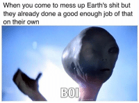 Shit, Alien, and Good: When you come to mess up Earth's shit but  they already done a good enough job of that  on their own  BOI Alien left.
