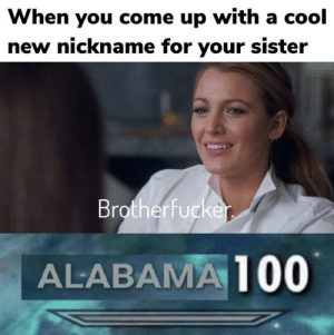 Sorry mom: When you come up with a cool  new nickname for your sister  Brotherfucke  ALABAMA 100 Sorry mom