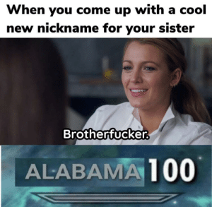 Meme, Best, and Cool: When you come up with a cool  new nickname for your sister  Brotherfucker  ALABAMA100 already not the best meme but come on