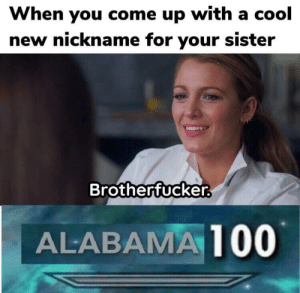 Funny, Cool, and New: When you come up with a cool  new nickname for your sister  Brotherfucker  ALABAMA100 Incest is so funny