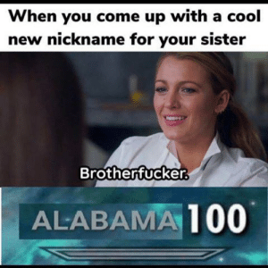 Funny, Alabama, and Cool: When you come up with a cool  new nickname for your sister  Brotherfucker.  ALABAMA 100 Oof