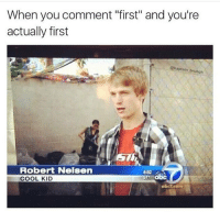 """Someone always comments this shit on my posts 😂: When you comment """"first"""" and you're  actually first  baptain brunch  Robert Nelsen  4:52  abc  COOL KID  abc7 com Someone always comments this shit on my posts 😂"""