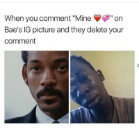 """The Audacity 😫😫😫: When you comment """"Mine Y"""" on  Bae's IG picture and they delete your  comment The Audacity 😫😫😫"""