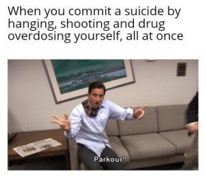 Don't try this one tho!: When you commit a suicide by  hanging, shooting and drug  overdosing yourself, all at once  Parkour! Don't try this one tho!