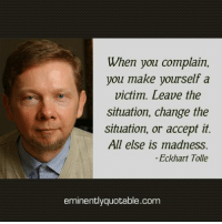 Memes, Eckhart Tolle, and 🤖: When you complain,  you make yourself a  victim. Leave the  situation, change the  situation, or accept it.  All else is madness.  Eckhart Tolle  eminent  quotable.com Pass it on <3