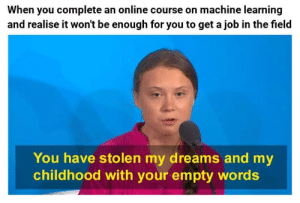 Story of my Life: When you complete an online course on machine learning  and realise it won't be enough for you to get a job in the field  You have stolen my dreams and my  childhood with your empty words Story of my Life