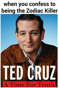 www.everythingisasocialconstruct.com: when you confess to  being the Zodiac Killer  TED CRUZ  A Time For Truth www.everythingisasocialconstruct.com