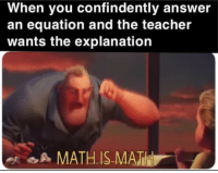 Teacher, Math, and Answer: When you confindently answer  an equation and the teacher  wants the explanation  A MATHIS MATH MATH IS MATH