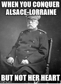 Dank, 🤖, and Alsace: WHEN YOU CONQUER  ALSACE LORRAINE  BUT NOTHER HEART ~Lord Mementus