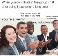 Alive, Group Chat, and Memes: When you contribute in the group chat  after being inactive for a longtime  Must be hard to text with  two cocks in your hand  I literally only send  You're alive?!?  YouTube links  Lmao look who it is Snapchat: DankMemesGang