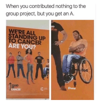 Hoes, Memes, and Cancer: When you contributed nothing to the  group project, but you get an A.  ND  WE'RE ALL  STANDING UP  TO CANCER  ARE YOU?  AND  @satan @Satan used @unemployed_professors to get his Phd (Pimpin Hoes Degree).
