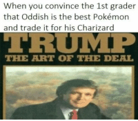 Art Of The Deal: When you convince the 1st grader  that Oddish is the best Pokémon  and trade it for his Charizard  THE ART OF THE DEAL