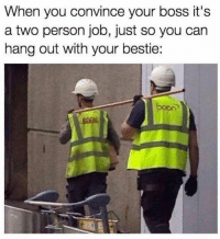 Booning, Job, and Boss: When you convince your boss it's  a two person job, just so you can  hang out with your bestie:  boon