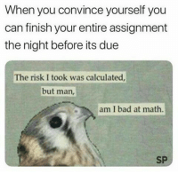 "<p>Da monkey via /r/dank_meme <a href=""http://ift.tt/2sFejSo"">http://ift.tt/2sFejSo</a></p>: When you convince yourself you  can finish your entire assignment  the night before its due  The risk I took was calculated  but man,  am I bad at math.  SP <p>Da monkey via /r/dank_meme <a href=""http://ift.tt/2sFejSo"">http://ift.tt/2sFejSo</a></p>"