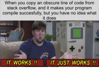 Idea, Code, and Stack: When you copy an obscure line of code from  stack overflow, and it makes your program  compile succesfully, but you have no idea what  it does  IT WORKS!  IT JUST WORKS!! I dont need to understand it if it works