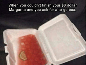 Dank, 🤖, and Ask: When you couldn't finish your $8 dollar  Margarita and you ask for a to-go box.