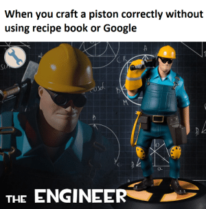 Google, Book, and Iron: When you craft a piston correctly without  using recipe book or Google  K  1  S  M  THE ENGINEER  C I always mess up the redstone & iron part