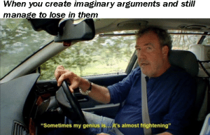 """Meme, Top Gear, and Genius: When you create imaginary arguments and still  manage to lose in them  """"Sometimes my genius is... it's almost frightening"""" Top Gear is an untapped meme mine"""