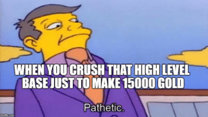 Image tagged in skinner pathetic - Imgflip: WHEN YOU CRUSH THAT HIGH  LEVEL  BASE JUST TO MAKE 15000 GOLD  Pathetic  mgiip.com Image tagged in skinner pathetic - Imgflip