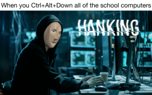 Computers, School, and Dank Memes: When you Ctrl+Alt+Down all of the school computers  HANKING We are legion, we do not forgive, we do not forget