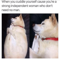 Memes, Strong, and 🤖: When you cuddle yourself cause you're a  strong independent woman who don't  need no man me 😂😂😭
