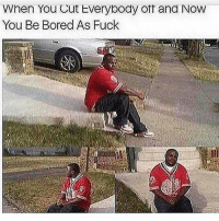 👈 Me as fuck..😥😂😂: When You Cut Everybody off and Now  You Be Bored As Fuck 👈 Me as fuck..😥😂😂