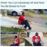 Bored As: When You Cut Everybody ott and Now  You Be Bored As Fuck