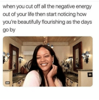 Bad, Energy, and Gif: when you cut off all the negative energy  out of your life then start noticing how  you're beautifully flourishing as the days  go by  GIF Starting over from scratch has been rough. I have my good and bad days... Now days there's more good days then bad. It gets lonely as hell but at least I found peace shepost♻♻ via @catchycaptions