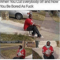 Bored As: When You Cut tverybody off and NOW  You Be Bored As Fuck