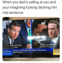 My dad is 6 inches taller than me sooo: When you dad is yelling at you and  your imagining fucking decking him  mid sentence  LIV  MARK ZUCKERBERG  Facebook Founder & CEC  SEN. TED CRUZ  R-Texas  Facebook  Data Use  Senate Judiciary & Commerce Committees  Joint Hearing  CSPA  cspan My dad is 6 inches taller than me sooo