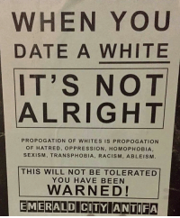 Kill the white man👽: WHEN YOU  DATE A WHITE  IT'S NOT  ALRIGHT  PROPOGATION OF WHITES IS PROPOGATION  OF HATRED, OPPRESSION, HOMOPHOBIA,  SEXISM, TRANSPHOBIA, RACISM, AB LEISM  THIS WILL NOT BE TOLERATED  YOU HAVE BEEN  WARNED!  EMERALD CITY ANTIFA Kill the white man👽