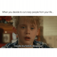 Cool with it though.: When you decide to cut crazy people from your life...  I made my family disappear. Cool with it though.