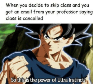 instinct: When you decide to skip class and you  get an email from your professor saying  class is cancelled  So this is the power of Ultra Instinct?