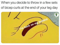 Gym, Fuck, and Leg Day: When you decide to throw in a few sets  of bicep curls at the end of your leg day  RDIO That arm pump tho. 💪 Via @fuck_cardio
