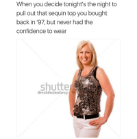 Memes, Red Lobster, and 🤖: When you decide tonight's the night to  pull out that sequin topyou bought  back in '97, but never had the  confidence to wear  Shutte  @middle class fancy I can just see it now, sparkling under those dim Red Lobster lights as you crack open semi fresh Maine lobster tail 😍 @neatproducts