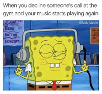 Gym, Memes, and Music: When you decline someone's call at the  gym and your music starts playing again  @fuck cardio  iNi  BOTTOM  CONCERT No one can interrupt this pump