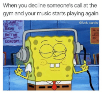 Gym, Memes, and Music: When you decline someone's call at the  gym and your music starts playing again  @fuck cardio  4.  BOTTOM  CONCERT 😂😂😂 Go Follow @fuck_cardio for the best gym memes on IG @fuck_cardio @fuck_cardio @fuck_cardio