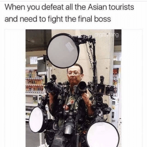 Asian, Final Boss, and Music: When you defeat all the Asian tourists  and need to fight the final boss  ar *Cue boss music*
