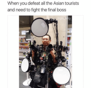 You fool, this isnt even my final form.: When you defeat all the Asian tourists  and need to fight the final boss You fool, this isnt even my final form.