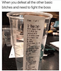 Funny, Kardashians, and Lmao: When you defeat all the other basic  bitches and need to fight the boss  Item: 1 of 1  Gr ltean CIfr  With Heavy Cream  0.5 With Soy  Lactaid Milk  0.14 With Cream  In A Venti Cup  No Ice  No Nater  Stevia Monk Frt  US  Honey  Ex Caramel Drizzle  Ex Coconut Flakes  Yogurt  Hatcha Powder  Foam  34 Degrees  Banana  Strawberry  2 Protein Powder  Add Frapp Chips  Raw Sugar  No Whip  No Sweet Crean  Add Agave  Toppintuk 😂😂👏 @will_ent - - - - - - - - - - text post textpost textposts relatable comedy humour funny kyliejenner kardashians hiphop follow4follow f4f kanyewest like4like l4l tumblr tumblrtextpost imweak lmao justinbieber relateable lol hoeposts memesdaily oktweet funnymemes hiphop bieber trump