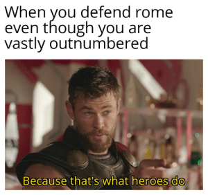 The last stand: When you defend rome  even though you are  vastly outnumbered  Because that's what heroes do The last stand